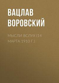 Вацлав Воровский -Мысли вслух (14 марта 1910 г.)