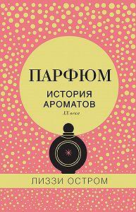 Лиззи Остром -Парфюм. История ароматов XX века