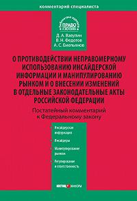 Д. А. Вавулин, В. Н. Федотов, А. С. Емельянов - Комментарий к Федеральному закону «О противодействии неправомерному использованию инсайдерской информации и манипулированию рынком и о внесении изменений в отдельные законодательные акты Российской Федерации» (постатейный)