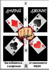 Дмитрий Джулиус -Как избавиться от зависимости к азартным играм