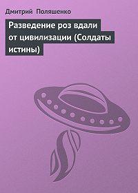 Дмитрий Поляшенко - Разведение роз вдали от цивилизации (Солдаты истины)