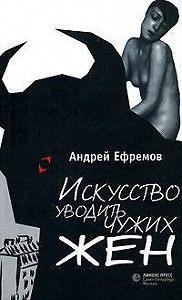 Андрей Петрович Ефремов - Искусство уводить чужих жен (сборник)