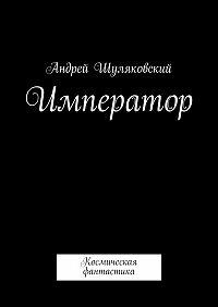 Андрей Шуляковский -Император. Космическая фантастика