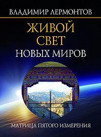 Владимир Лермонтов -Живой свет новых миров. Матрица пятого измерения