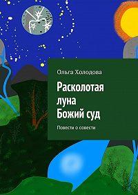 Ольга Холодова -Расколотая луна. Божий суд. Повести осовести