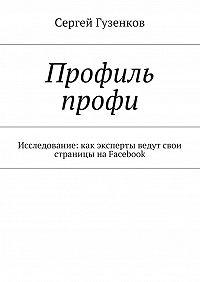 Сергей Гузенков -Профиль профи. Исследование:как эксперты ведут свои страницы наFacebook