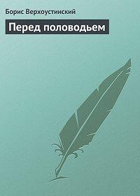 Борис Алексеевич Верхоустинский -Перед половодьем