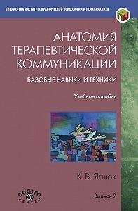 Константин Ягнюк -Анатомия терапевтической коммуникации. Базовые навыки и техники. Учебное пособие
