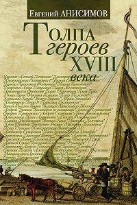 Евгений Викторович Анисимов - Толпа героев XVIII века