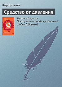 Кир Булычев -Средство от давления