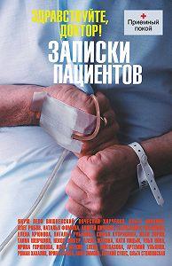 Коллектив авторов -Здравствуйте, доктор! Записки пациентов (сборник)