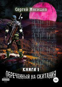 Сергей Мясищев -Обреченный на скитания. Книга 1