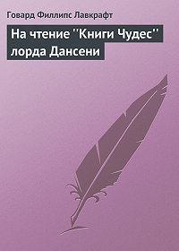 Говард Лавкрафт -На чтение «Книги Чудес» лорда Дансени