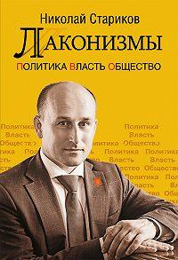 Николай Стариков -Лаконизмы: Политика. Власть. Общество