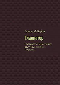 Геннадий Анатольевич Верин -Гладиатор. Посвящается моему лучшему другу. Псу по кличке Гладиатор…
