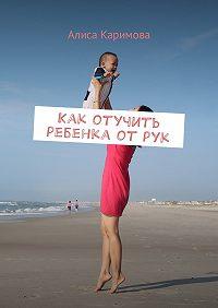 Алиса Каримова -Как отучить ребенка от рук