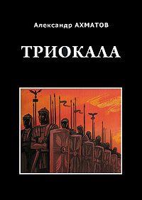 Александр Ахматов -Триокала. Исторический роман
