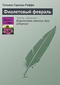 Татьяна Гармаш-Роффе - Фиолетовый февраль