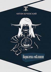 Антон Кучевский -Королева гоблинов