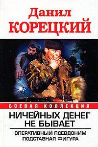 Данил Корецкий -Ничейных денег не бывает: Оперативный псевдоним. Подставная фигура