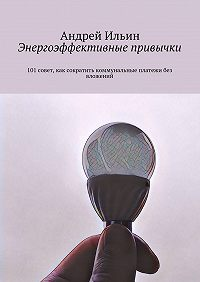 Андрей Ильин -Энергоэффективные привычки. 101совет, как сократить коммунальные платежи без вложений