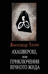Александр Холин -Ахашверош, или Приключения Вечного Жида