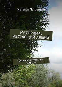 Наталья Патрацкая -Катерина. Летающий леший. Серия «Виртуальные повести»