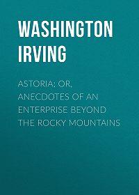 Washington Irving -Astoria; Or, Anecdotes of an Enterprise Beyond the Rocky Mountains