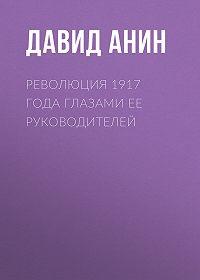 Давид Анин -Революция 1917 года глазами ее руководителей