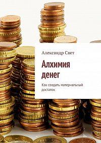Александр Свет -Алхимия денег. Как создать материальный достаток