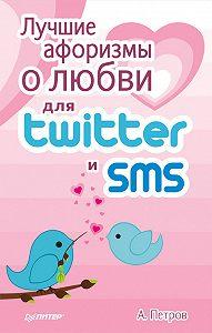 А. Петров - Лучшие афоризмы о любви для Twitter и SMS