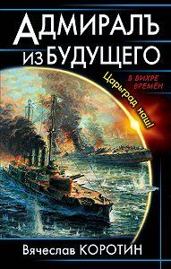 Вячеслав Коротин -Адмиралъ из будущего. Царьград наш!