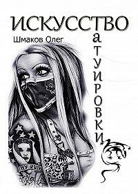 Олег Шмаков -Искусство татуировки