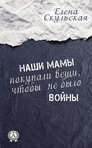 Елена Скульская -Наши мамы покупали вещи, чтобы не было войны