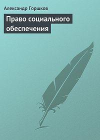 Александр Горшков -Право социального обеспечения