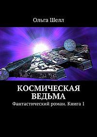 Ольга Шелл -Космическая ведьма. Фантастический роман. Книга1