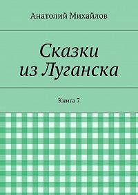 Анатолий Михайлов - Сказки изЛуганска. Книга 7