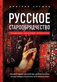 Димитрий Урушев -Русское старообрядчество: традиции, история, культура