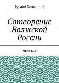 Руслан Богомолов -Сотворение Волжской России. Книги 1,2,3