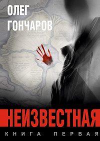 Олег Гончаров -Неизвестная. Книга первая