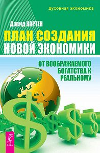 Дэвид Кортен -План создания Новой экономики. От воображаемого богатства к реальному