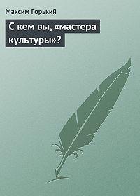 Максим Горький -С кем вы, «мастера культуры»?