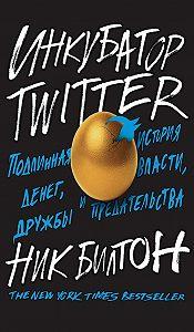 Ник Билтон - Инкубатор Twitter. Подлинная история денег, власти, дружбы и предательства