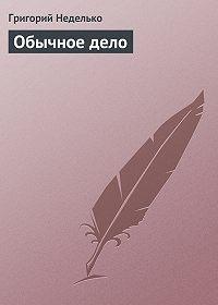 Григорий Андреевич Неделько -Обычное дело