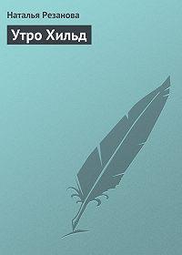 Наталья Резанова -Утро Хильд