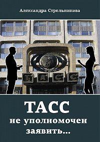 Александра Стрельникова -ТАСС не уполномочен заявить…