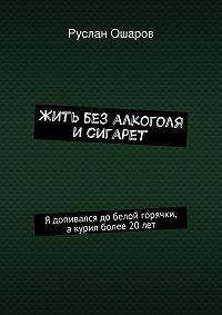 Руслан Ошаров -Жить без алкоголя исигарет