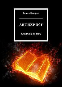Вадим Кучерко -Антихрист. Огненная библия