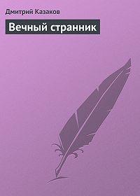 Дмитрий Казаков - Вечный странник