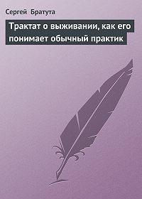 Сергей Братута -Трактат о выживании, как его понимает обычный практик